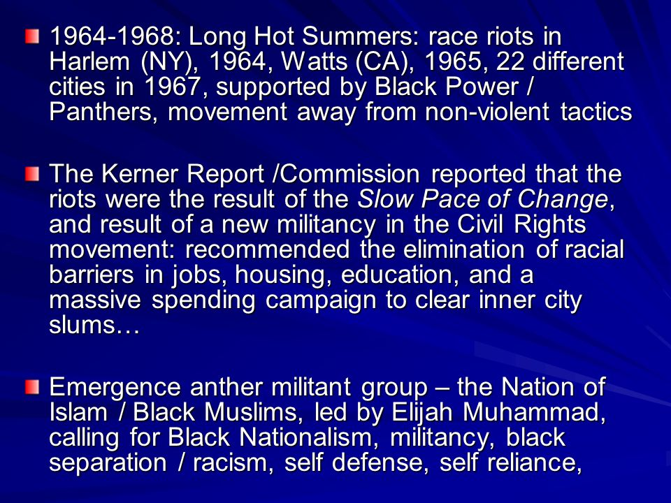 1964-1968: Long Hot Summers: race riots in Harlem (NY), 1964, Watts (CA), 1965, 22 different cities in 1967, supported by Black Power / Panthers, movement away from non-violent tactics