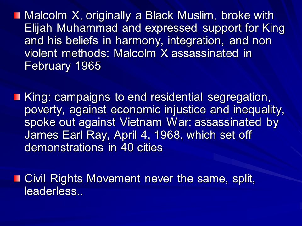 Malcolm X, originally a Black Muslim, broke with Elijah Muhammad and expressed support for King and his beliefs in harmony, integration, and non violent methods: Malcolm X assassinated in February 1965