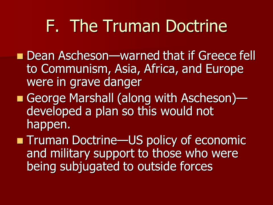 F. The Truman Doctrine Dean Ascheson—warned that if Greece fell to Communism, Asia, Africa, and Europe were in grave danger.
