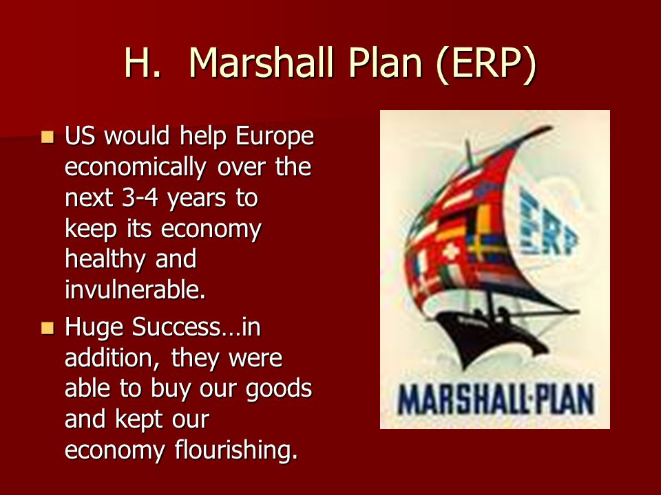 H. Marshall Plan (ERP) US would help Europe economically over the next 3-4 years to keep its economy healthy and invulnerable.