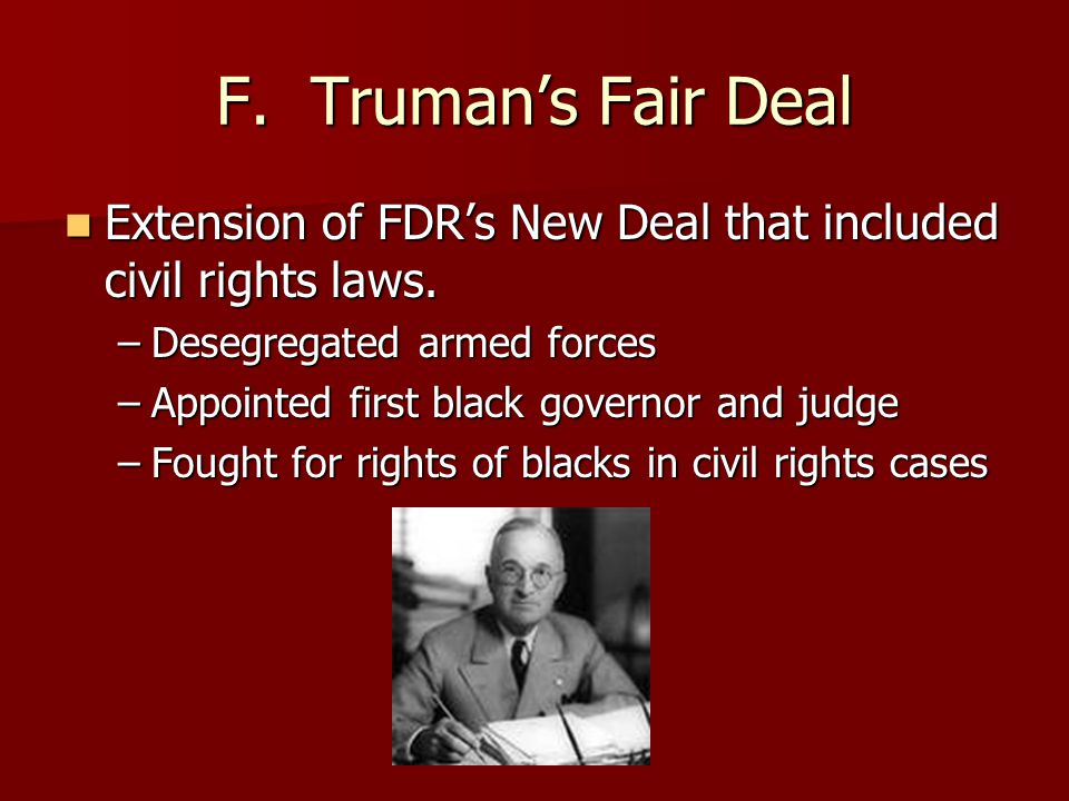 F. Truman's Fair Deal Extension of FDR's New Deal that included civil rights laws. Desegregated armed forces.