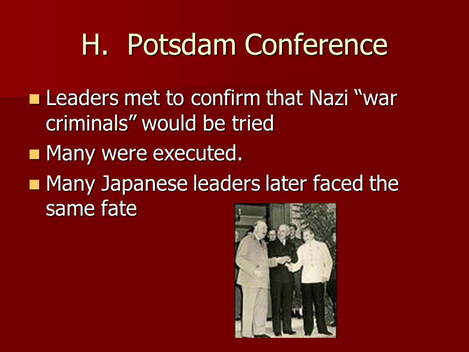 H. Potsdam Conference Leaders met to confirm that Nazi war criminals would be tried. Many were executed.