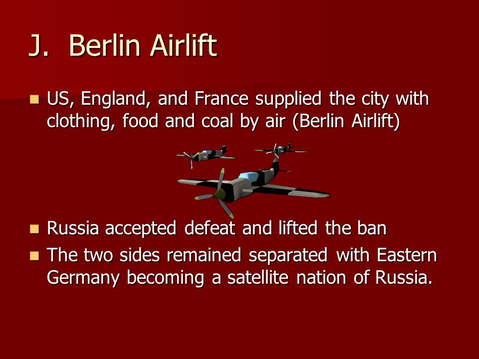 J. Berlin Airlift US, England, and France supplied the city with clothing, food and coal by air (Berlin Airlift)