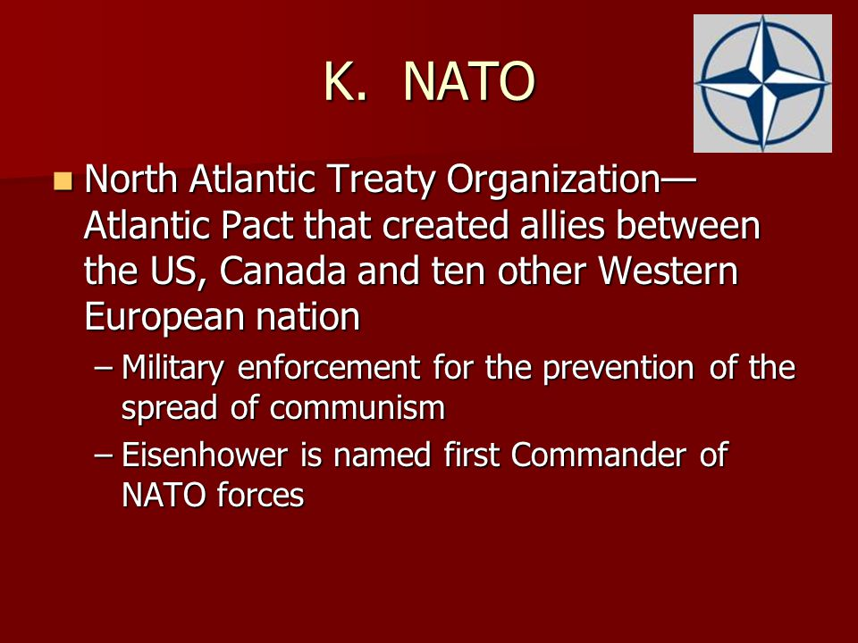 K. NATO North Atlantic Treaty Organization—Atlantic Pact that created allies between the US, Canada and ten other Western European nation.