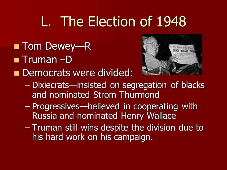 L. The Election of 1948 Tom Dewey—R Truman –D Democrats were divided: