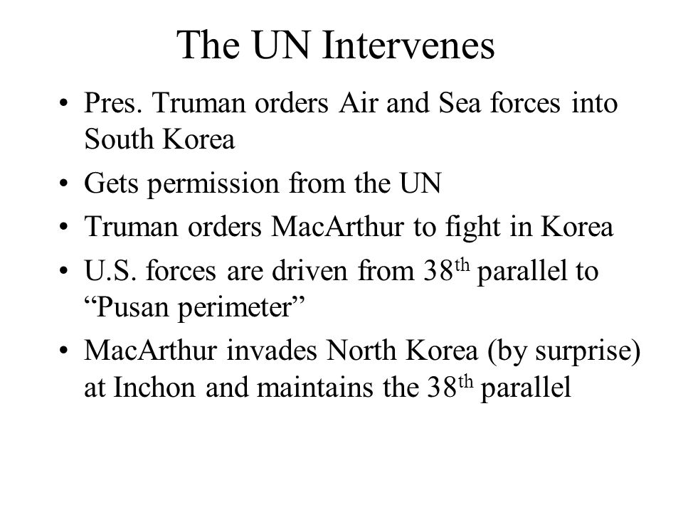 The UN Intervenes Pres. Truman orders Air and Sea forces into South Korea. Gets permission from the UN.