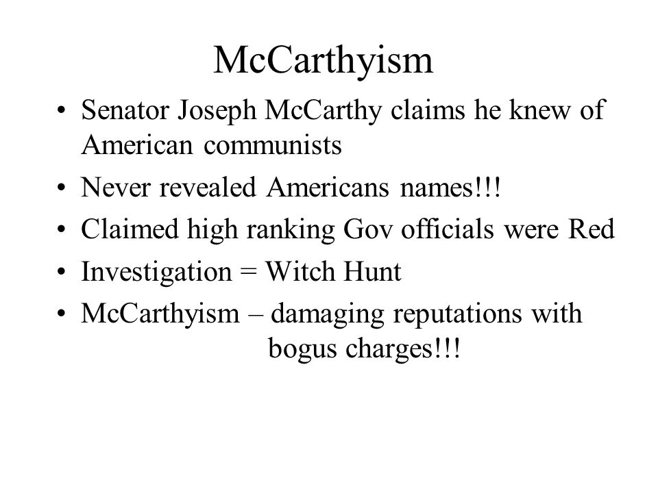 McCarthyism Senator Joseph McCarthy claims he knew of American communists. Never revealed Americans names!!!