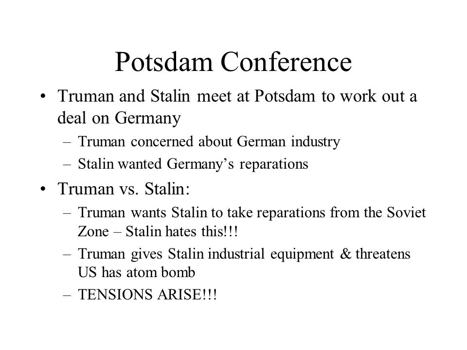 Potsdam Conference Truman and Stalin meet at Potsdam to work out a deal on Germany. Truman concerned about German industry.