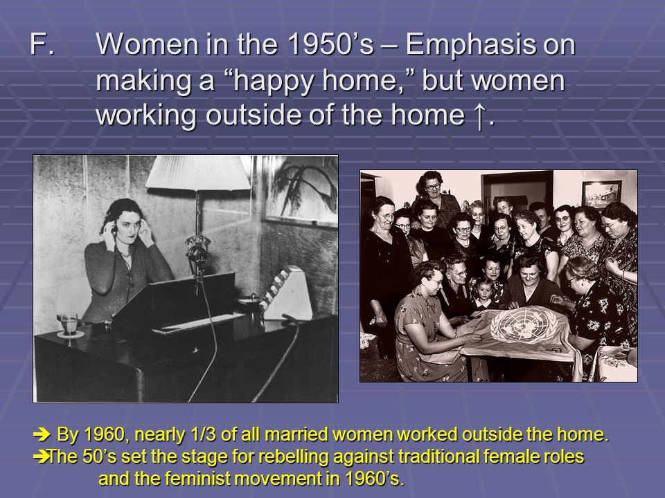 F. Women in the 1950's – Emphasis on. making a happy home, but women