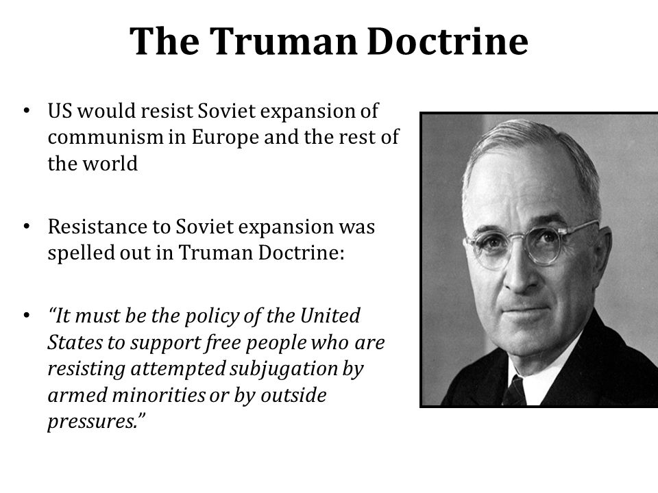 The Truman Doctrine US would resist Soviet expansion of communism in Europe and the rest of the world.