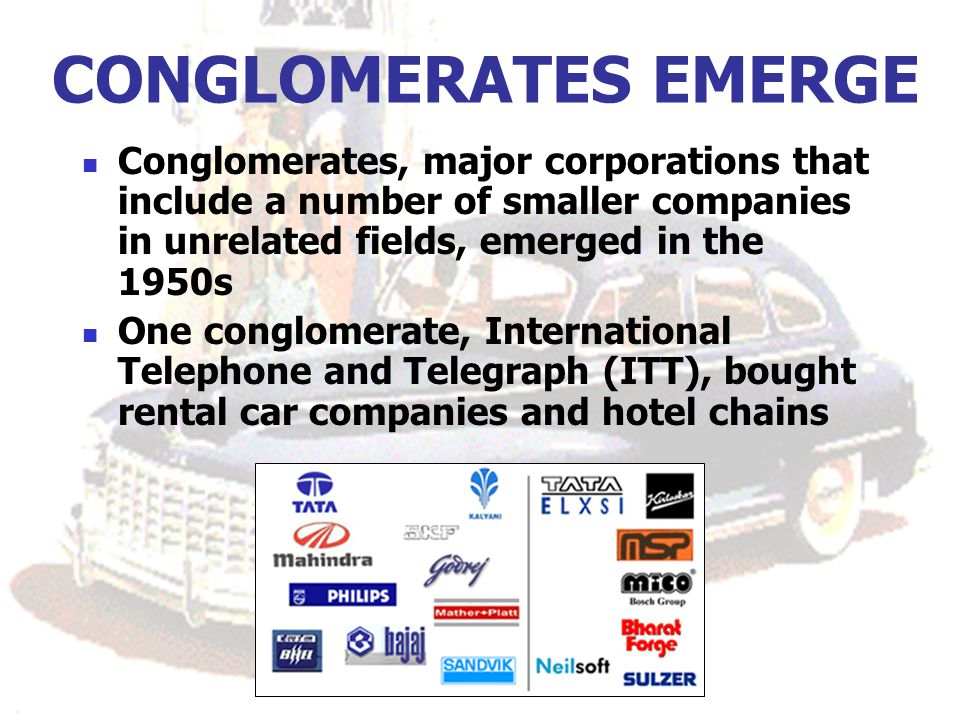 CONGLOMERATES EMERGE Conglomerates, major corporations that include a number of smaller companies in unrelated fields, emerged in the 1950s.