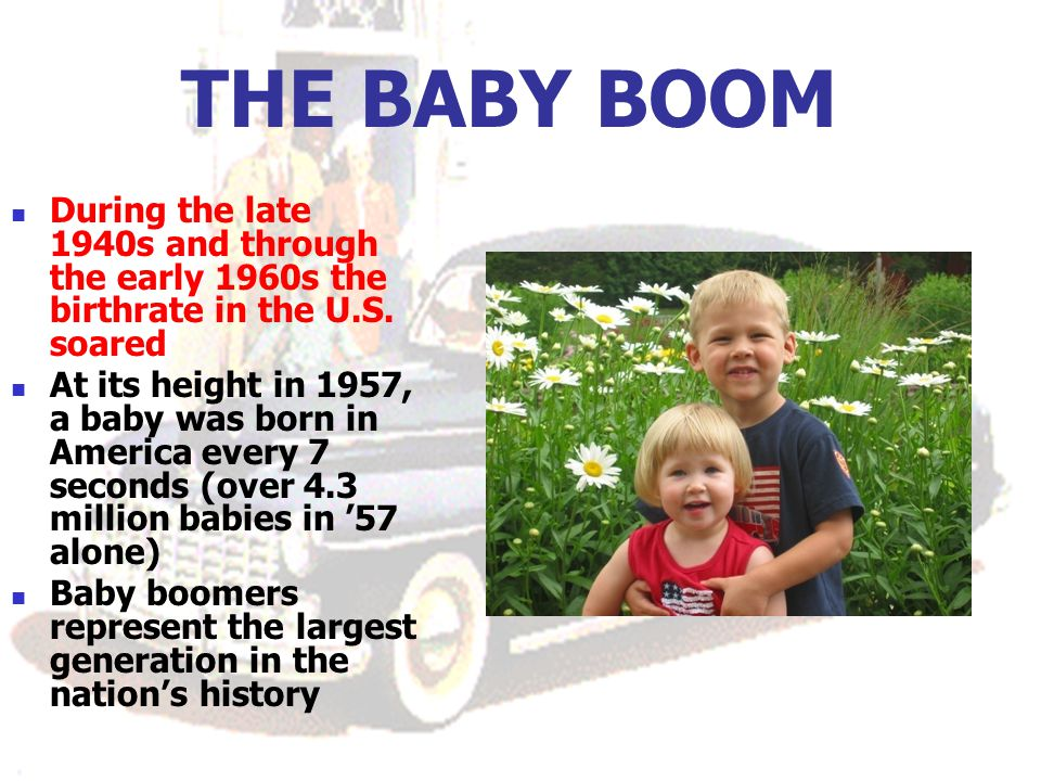 THE BABY BOOM During the late 1940s and through the early 1960s the birthrate in the U.S. soared.