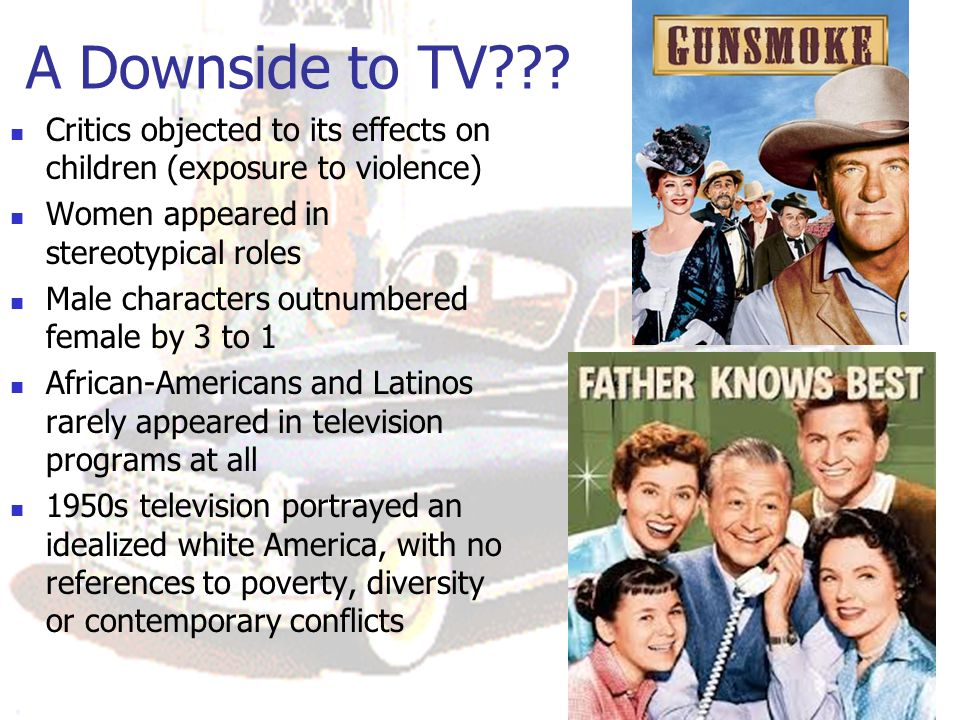 A Downside to TV Critics objected to its effects on children (exposure to violence) Women appeared in stereotypical roles.