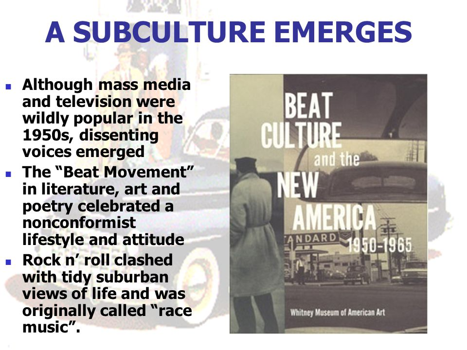 A SUBCULTURE EMERGES Although mass media and television were wildly popular in the 1950s, dissenting voices emerged.