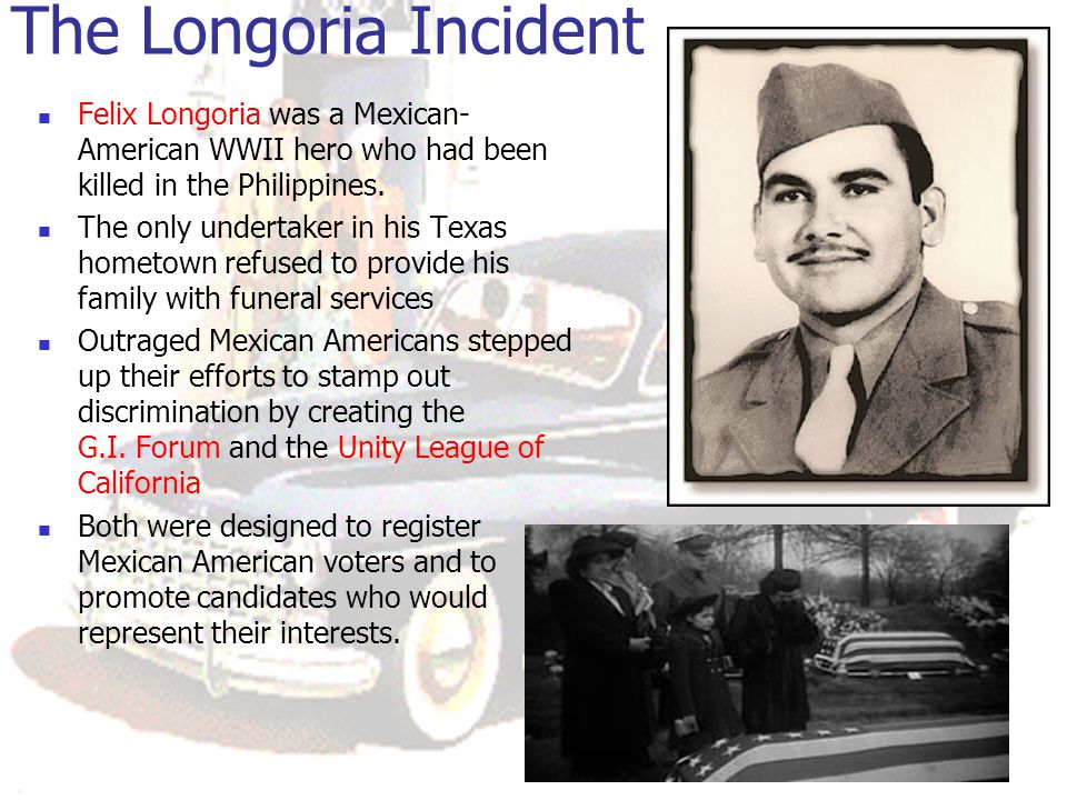 The Longoria Incident Felix Longoria was a Mexican-American WWII hero who had been killed in the Philippines.