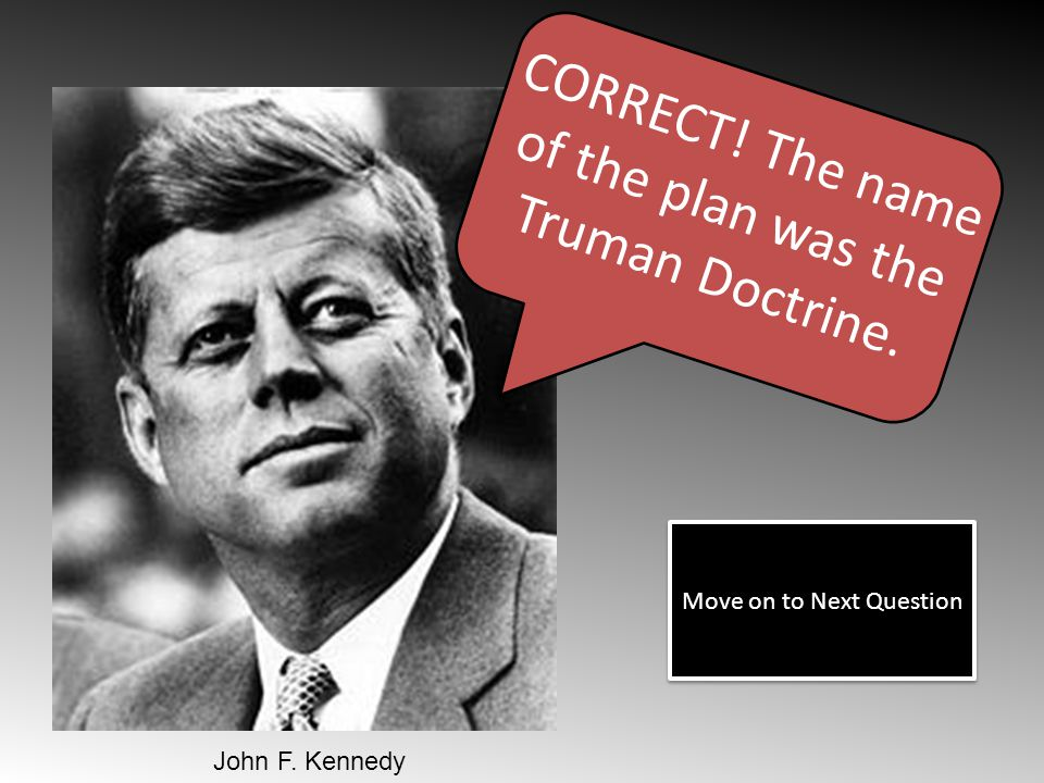 CORRECT! The name of the plan was the Truman Doctrine.
