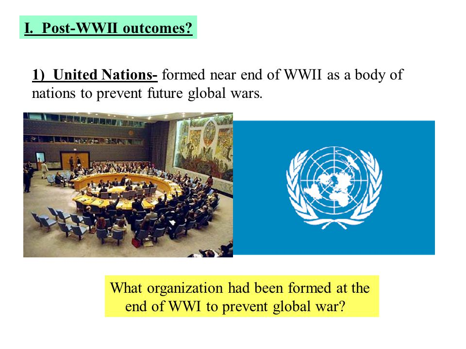 I. Post-WWII outcomes 1) United Nations- formed near end of WWII as a body of. nations to prevent future global wars.