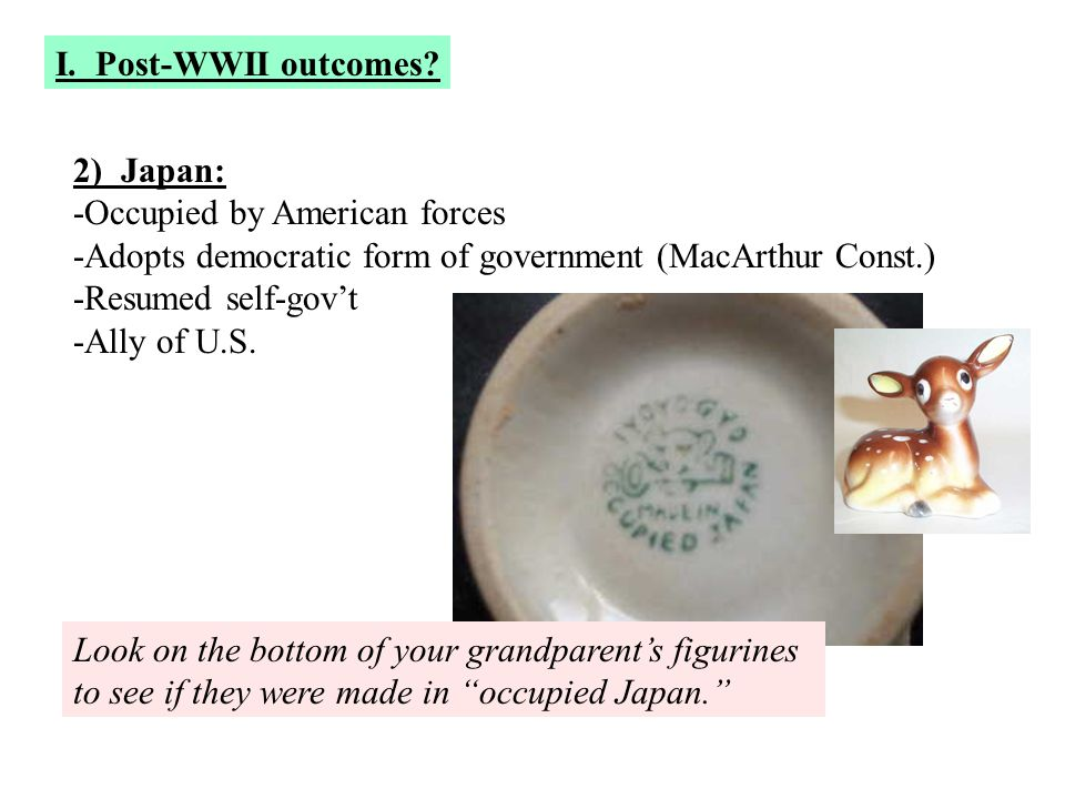 I. Post-WWII outcomes 2) Japan: -Occupied by American forces. -Adopts democratic form of government (MacArthur Const.)
