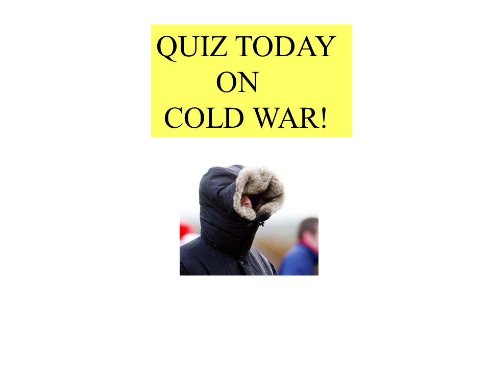 QUIZ TODAY ON COLD WAR!