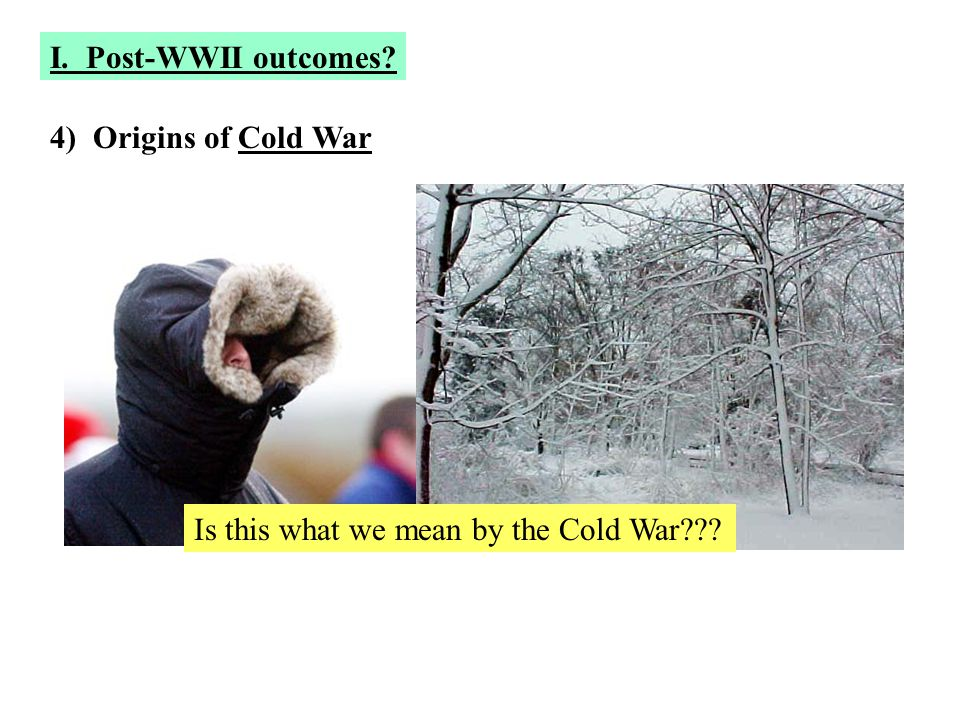 I. Post-WWII outcomes 4) Origins of Cold War Is this what we mean by the Cold War
