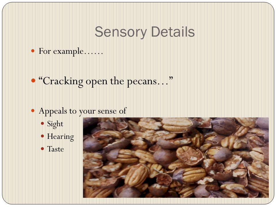 Sensory Details Cracking open the pecans… For example……