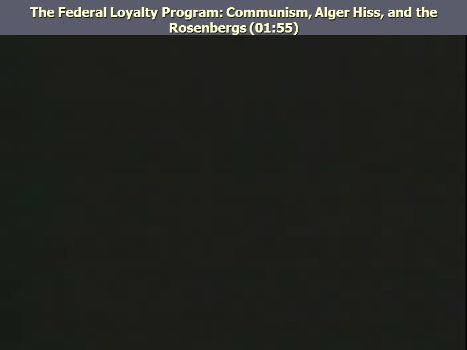 The Federal Loyalty Program: Communism, Alger Hiss, and the Rosenbergs (01:55)