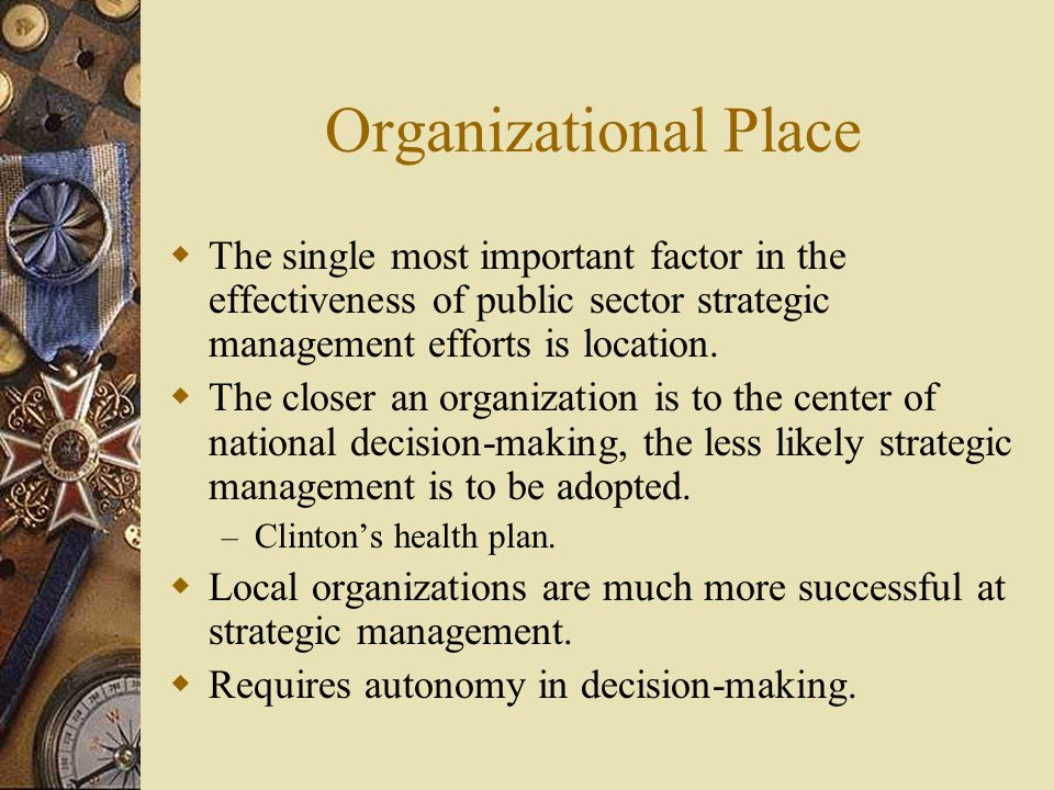 Organizational Place The single most important factor in the effectiveness of public sector strategic management efforts is location.