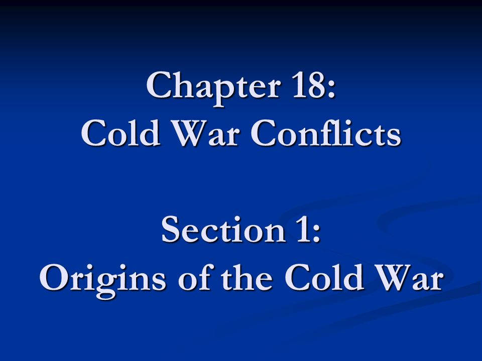 Chapter 18: Cold War Conflicts Section 1: Origins of the Cold War