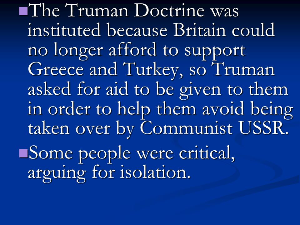 The Truman Doctrine was instituted because Britain could no longer afford to support Greece and Turkey, so Truman asked for aid to be given to them in order to help them avoid being taken over by Communist USSR.