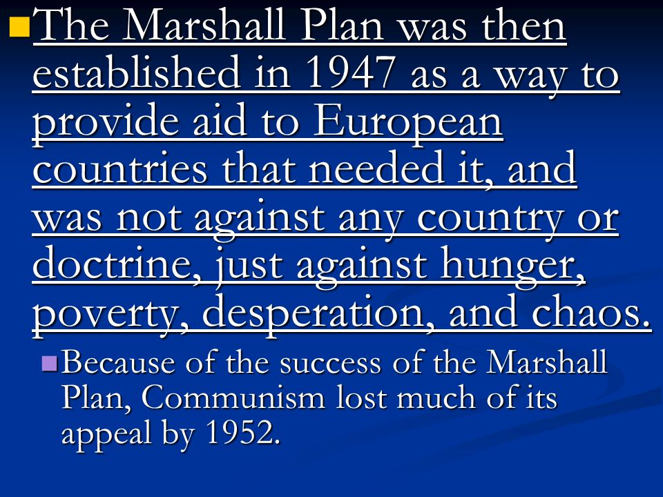 The Marshall Plan was then established in 1947 as a way to provide aid to European countries that needed it, and was not against any country or doctrine, just against hunger, poverty, desperation, and chaos.