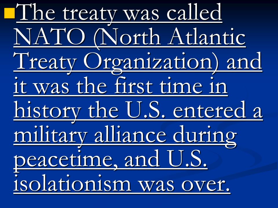 The treaty was called NATO (North Atlantic Treaty Organization) and it was the first time in history the U.S.
