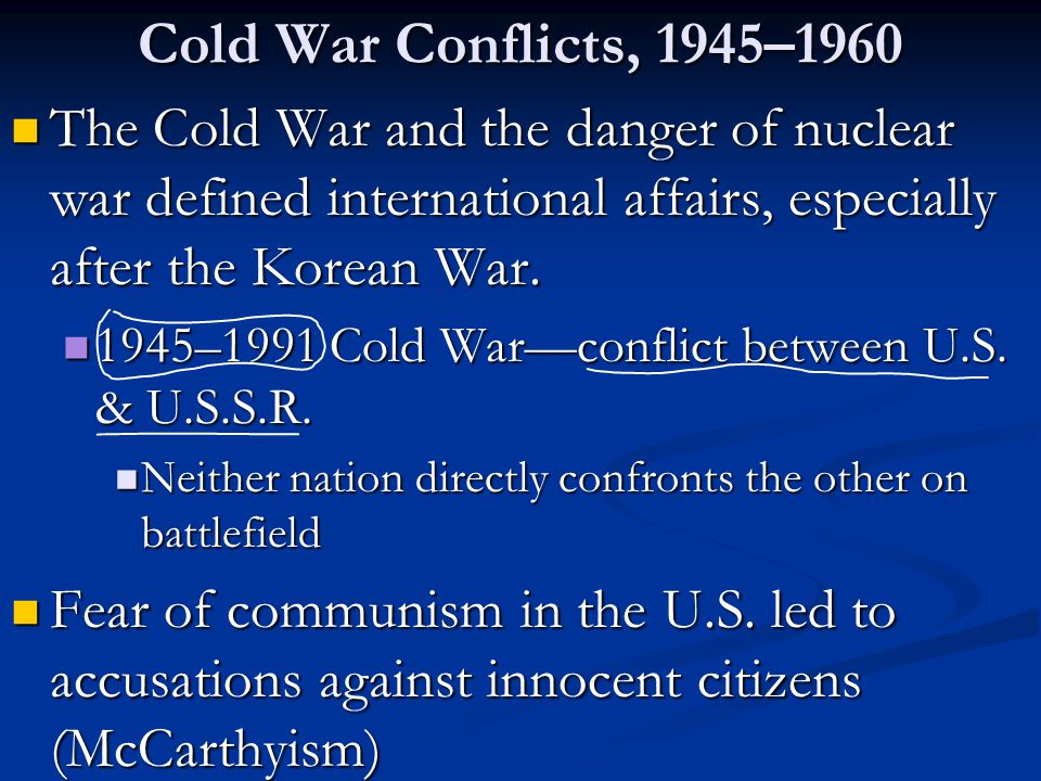 Cold War Conflicts, 1945–1960 The Cold War and the danger of nuclear war defined international affairs, especially after the Korean War.