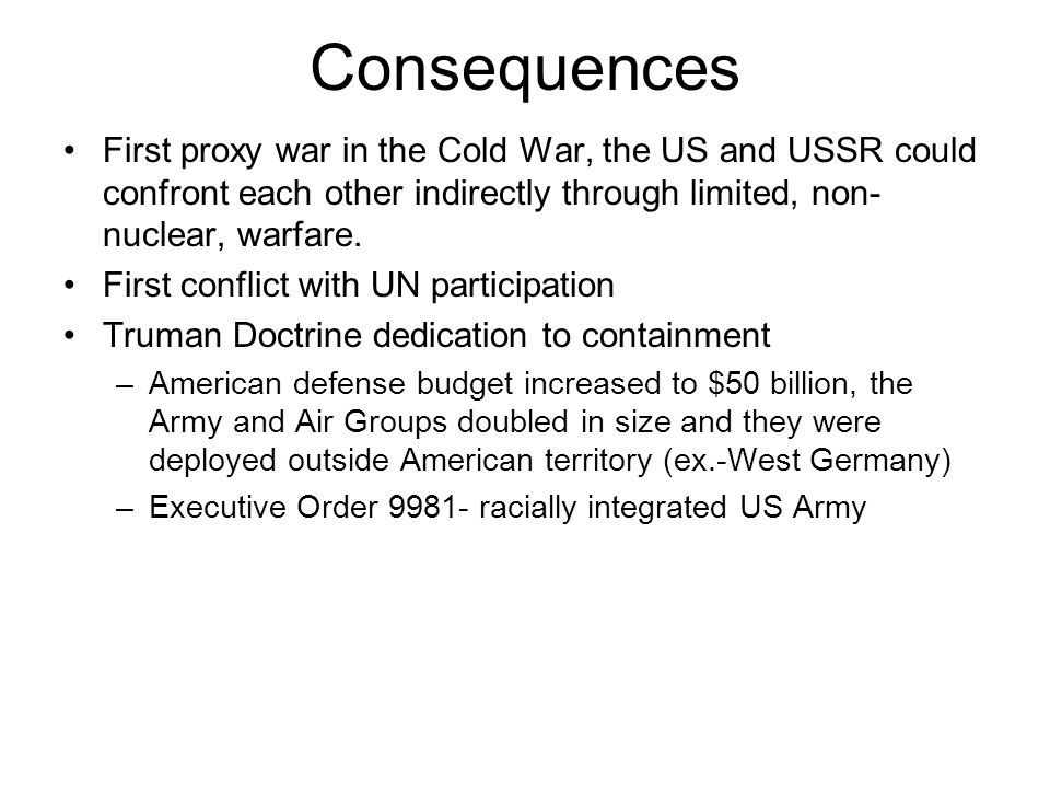 Consequences First proxy war in the Cold War, the US and USSR could confront each other indirectly through limited, non-nuclear, warfare.