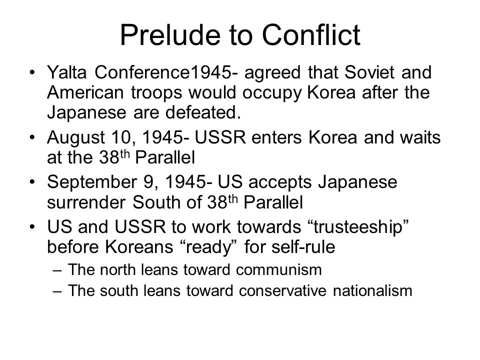 Prelude to Conflict Yalta Conference1945- agreed that Soviet and American troops would occupy Korea after the Japanese are defeated.