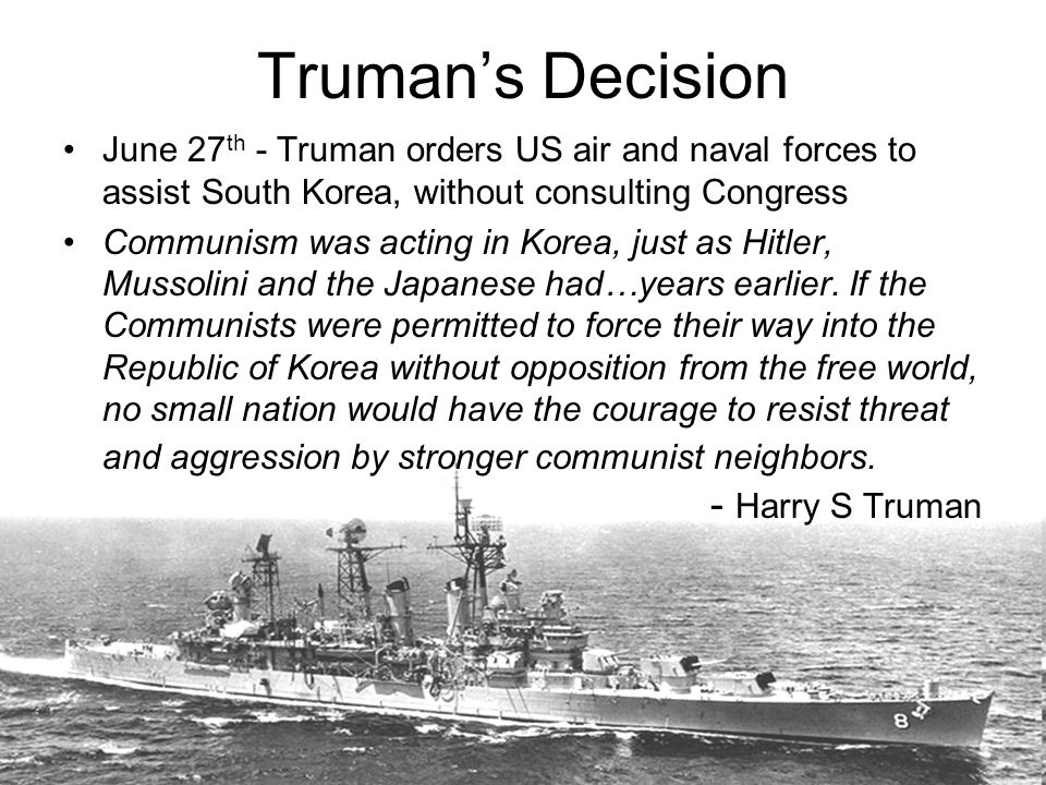 Truman's Decision June 27th - Truman orders US air and naval forces to assist South Korea, without consulting Congress.