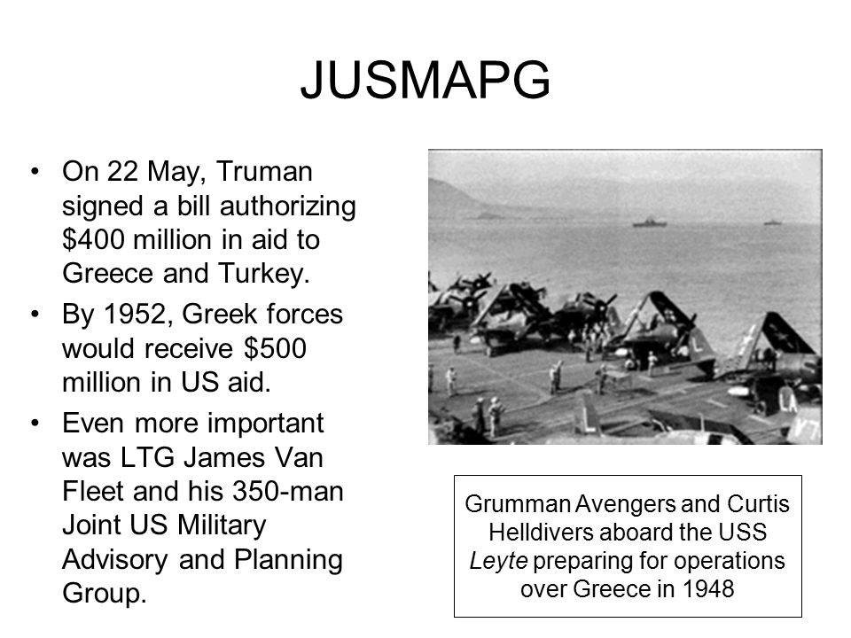 JUSMAPG On 22 May, Truman signed a bill authorizing $400 million in aid to Greece and Turkey.