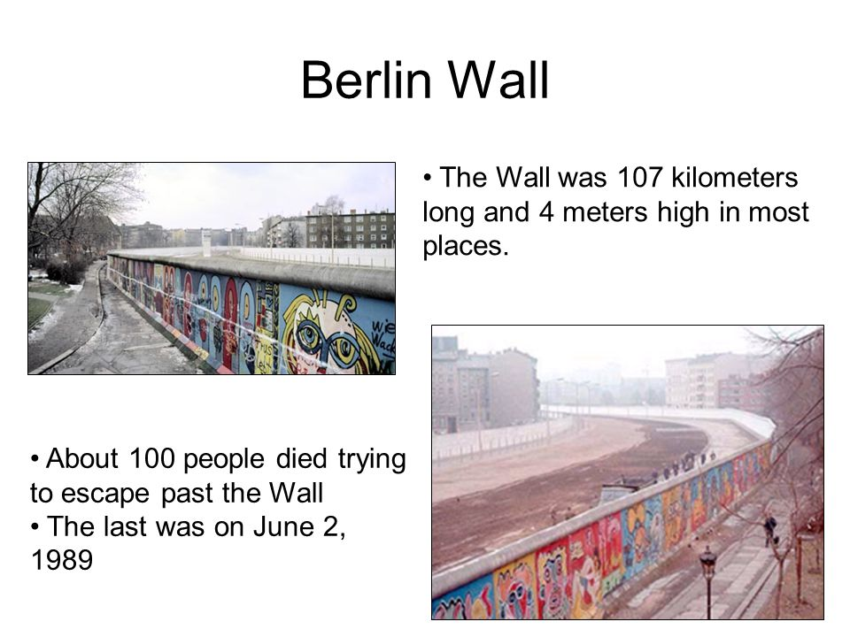 Berlin Wall The Wall was 107 kilometers long and 4 meters high in most places. About 100 people died trying to escape past the Wall.