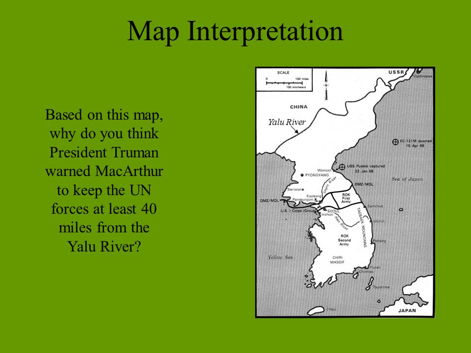 Map Interpretation Based on this map, why do you think President Truman warned MacArthur to keep the UN forces at least 40 miles from the Yalu River
