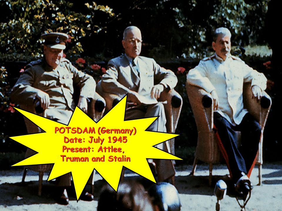 POTSDAM (Germany) Date: July 1945 Present: Attlee, Truman and Stalin