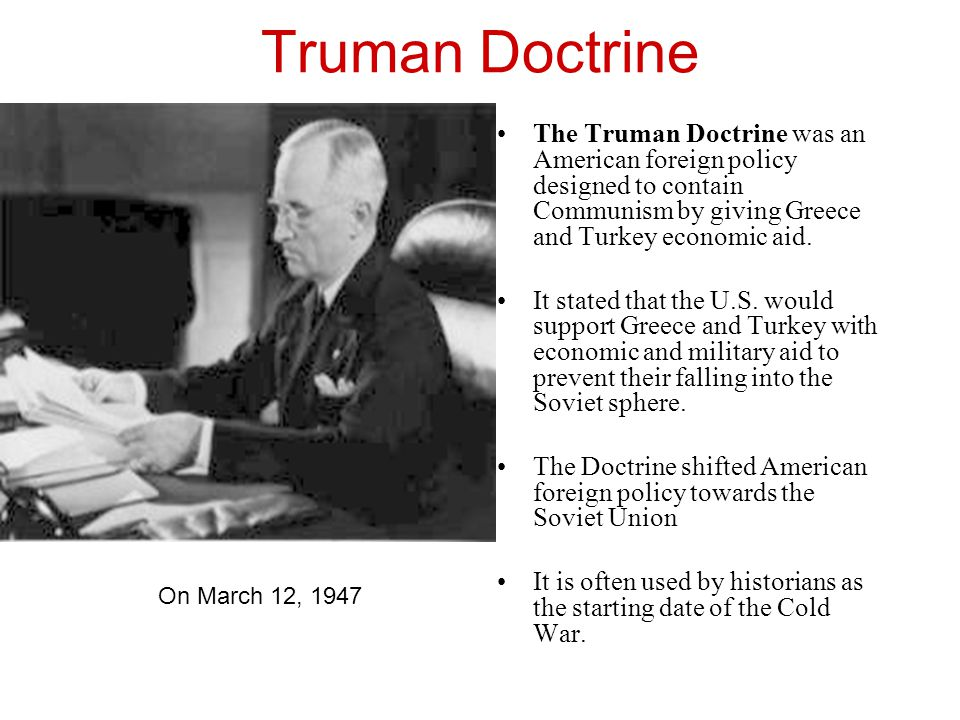 Truman Doctrine The Truman Doctrine was an American foreign policy designed to contain Communism by giving Greece and Turkey economic aid.