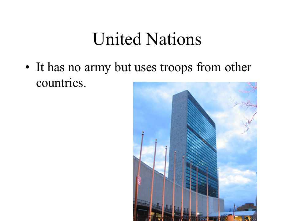 United Nations It has no army but uses troops from other countries.
