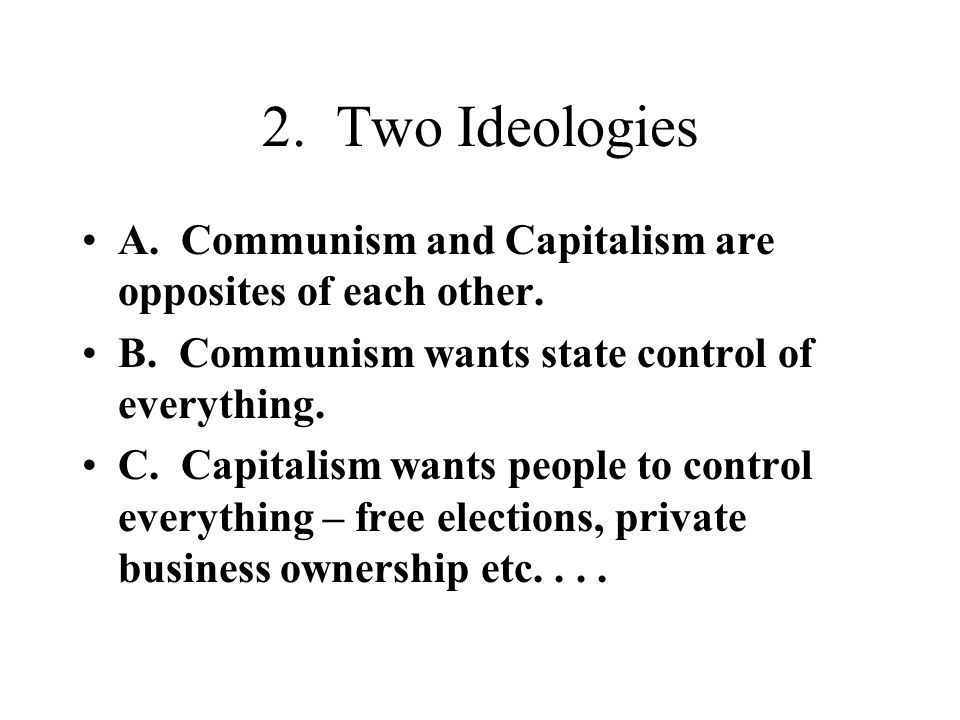 2. Two Ideologies A. Communism and Capitalism are opposites of each other. B. Communism wants state control of everything.