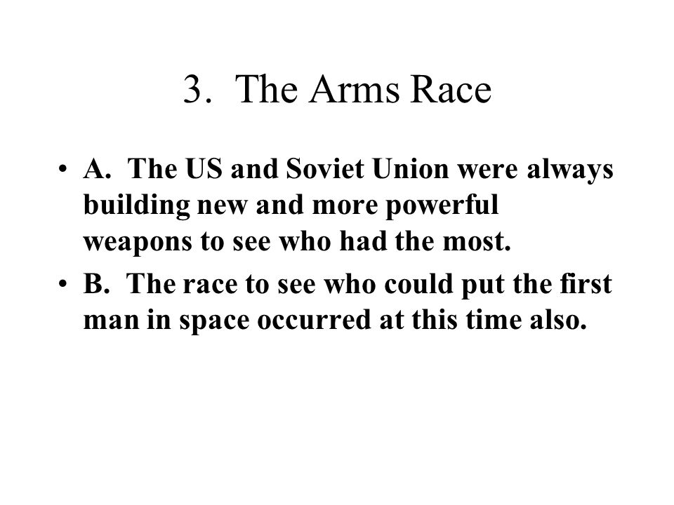 3. The Arms Race A. The US and Soviet Union were always building new and more powerful weapons to see who had the most.