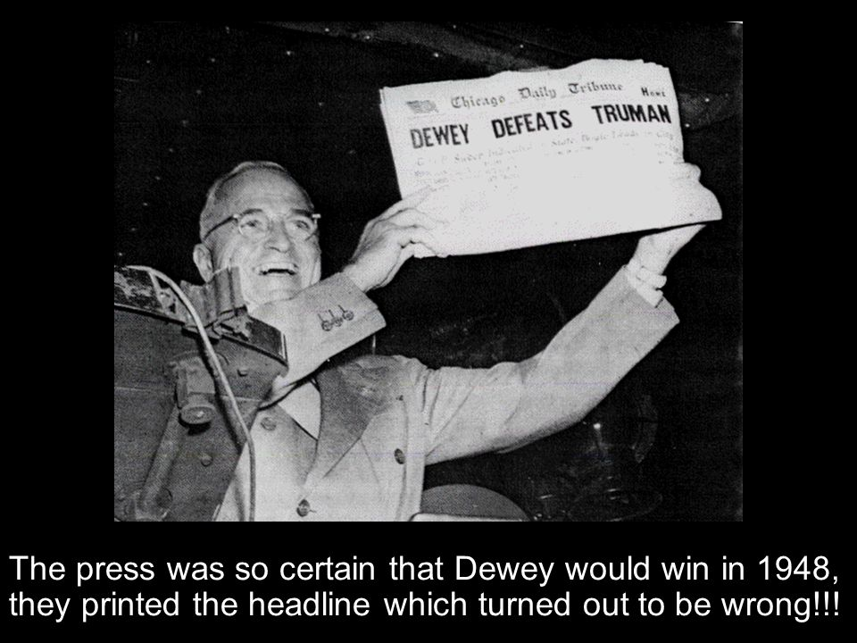 The press was so certain that Dewey would win in 1948, they printed the headline which turned out to be wrong!!!