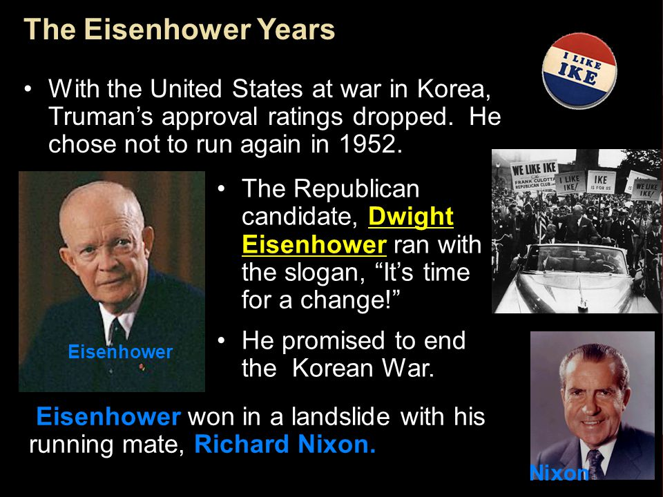 The Eisenhower Years With the United States at war in Korea, Truman's approval ratings dropped. He chose not to run again in 1952.