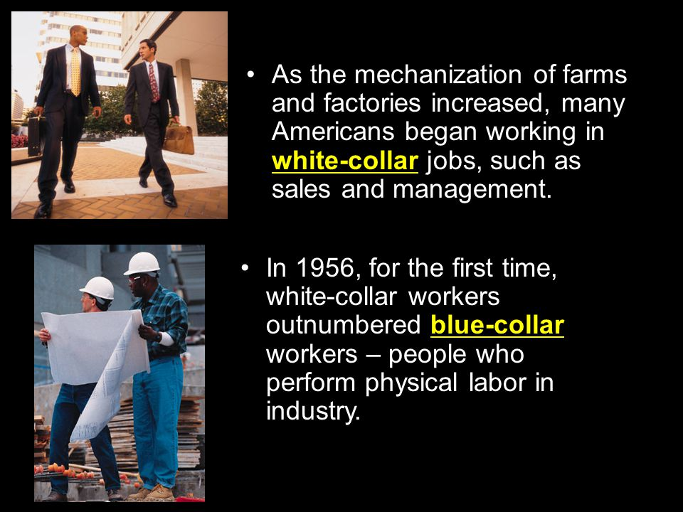 As the mechanization of farms and factories increased, many Americans began working in white-collar jobs, such as sales and management.