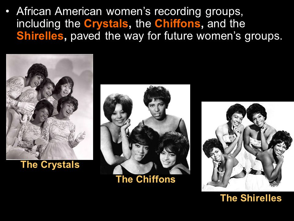 African American women's recording groups, including the Crystals, the Chiffons, and the Shirelles, paved the way for future women's groups.