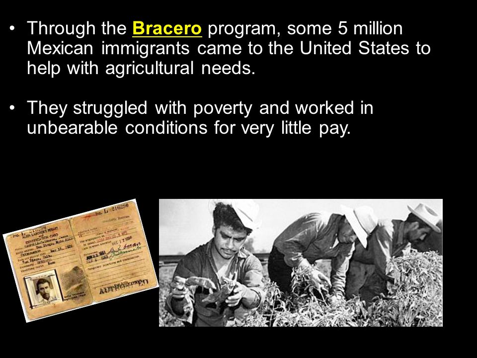 Through the Bracero program, some 5 million Mexican immigrants came to the United States to help with agricultural needs.