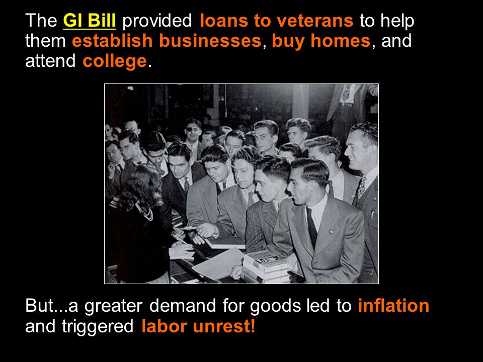 The GI Bill provided loans to veterans to help them establish businesses, buy homes, and attend college.