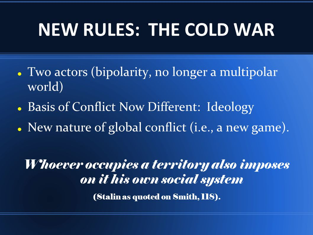 NEW RULES: THE COLD WAR Two actors (bipolarity, no longer a multipolar world) Basis of Conflict Now Different: Ideology.